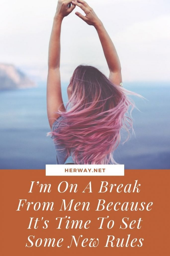 I'm On A Break From Men Because It's Time To Set Some New Rules