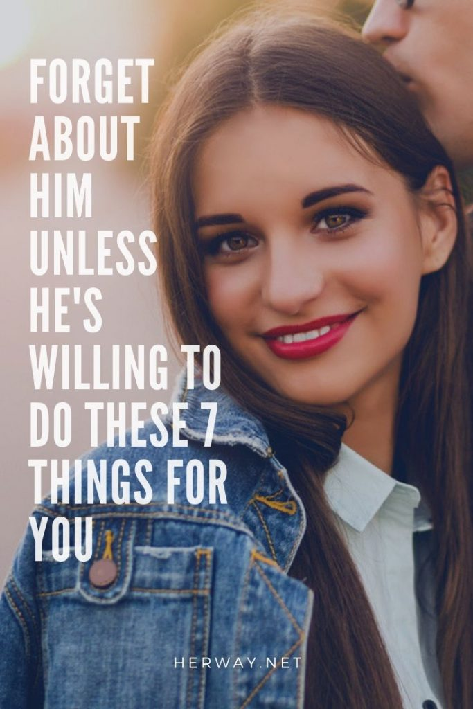 Forget About Him Unless He's Willing To Do These 7 Things For You