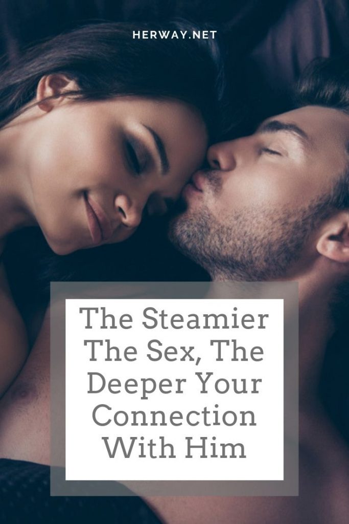 The Steamier The Sex, The Deeper Your Connection With Him