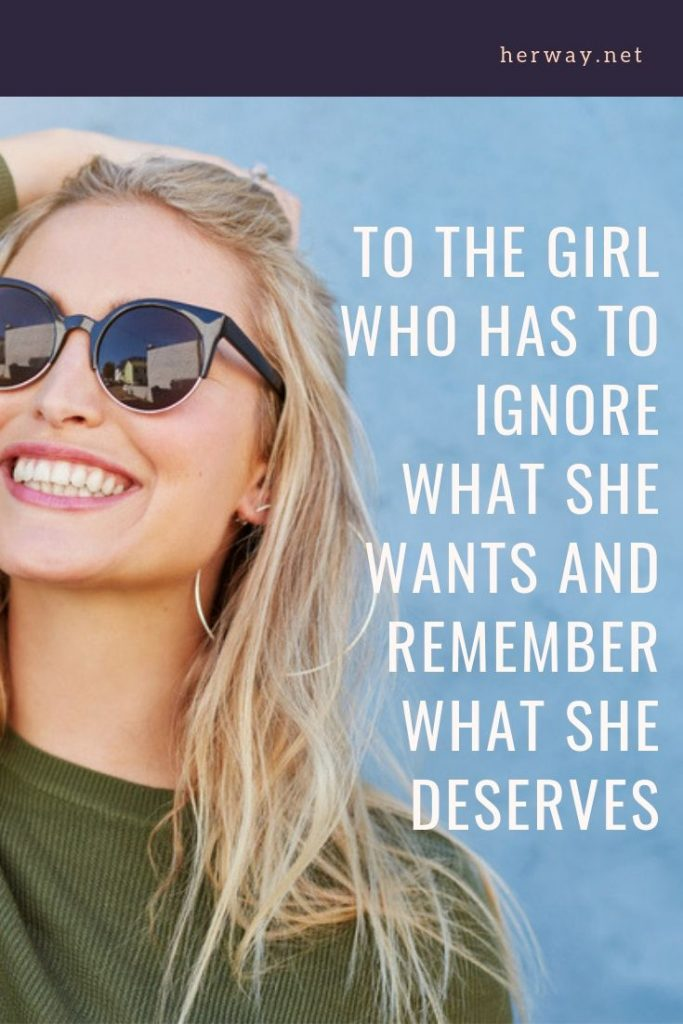 To The Girl Who Has To Ignore What She Wants And Remember What She Deserves