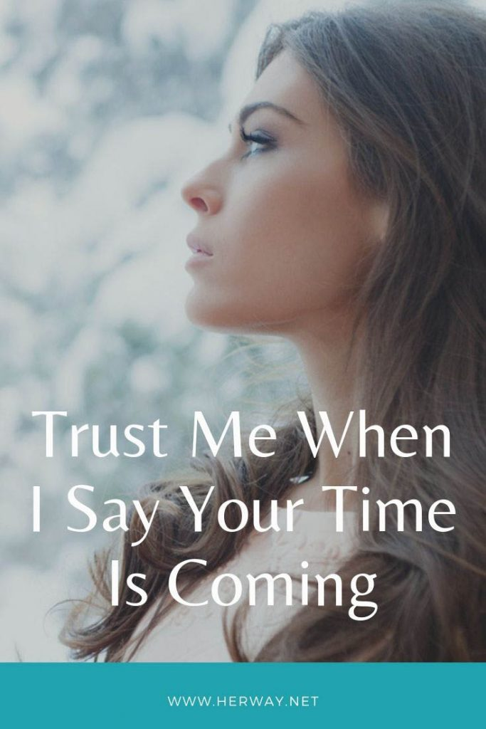 Trust Me When I Say Your Time Is Coming