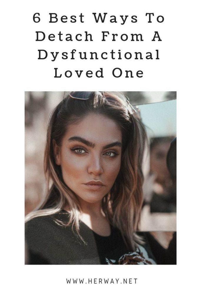 6 Best Ways To Detach From A Dysfunctional Loved One