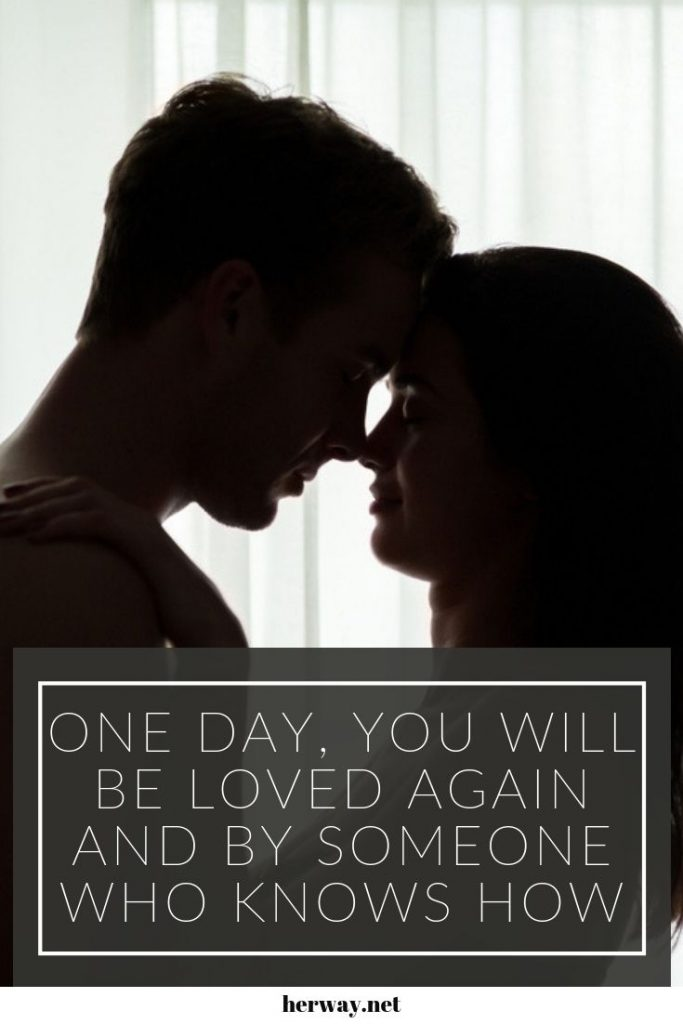 One Day, You Will Be Loved Again And By Someone Who Knows How
