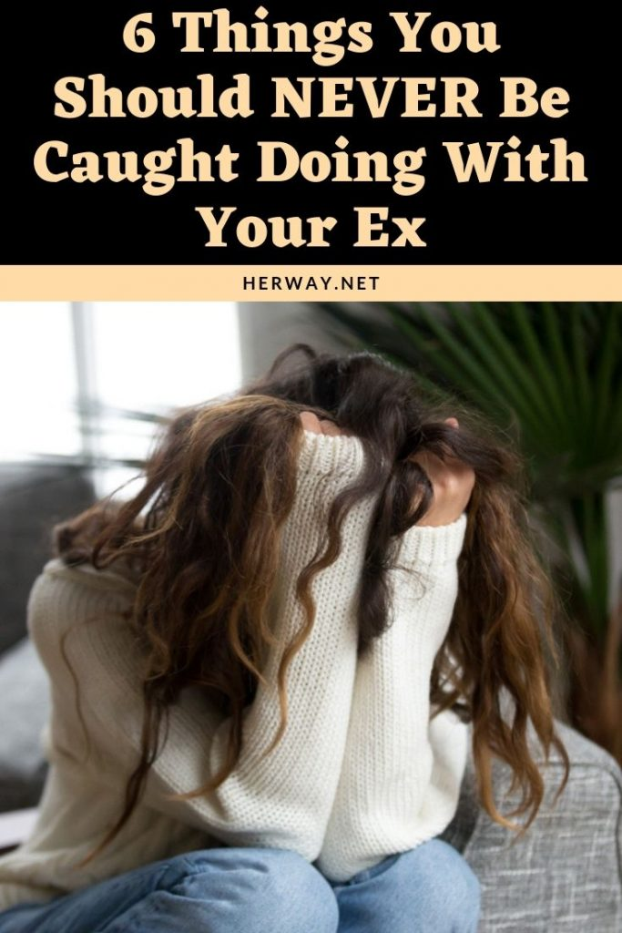 6 Things You Should NEVER Be Caught Doing With Your Ex