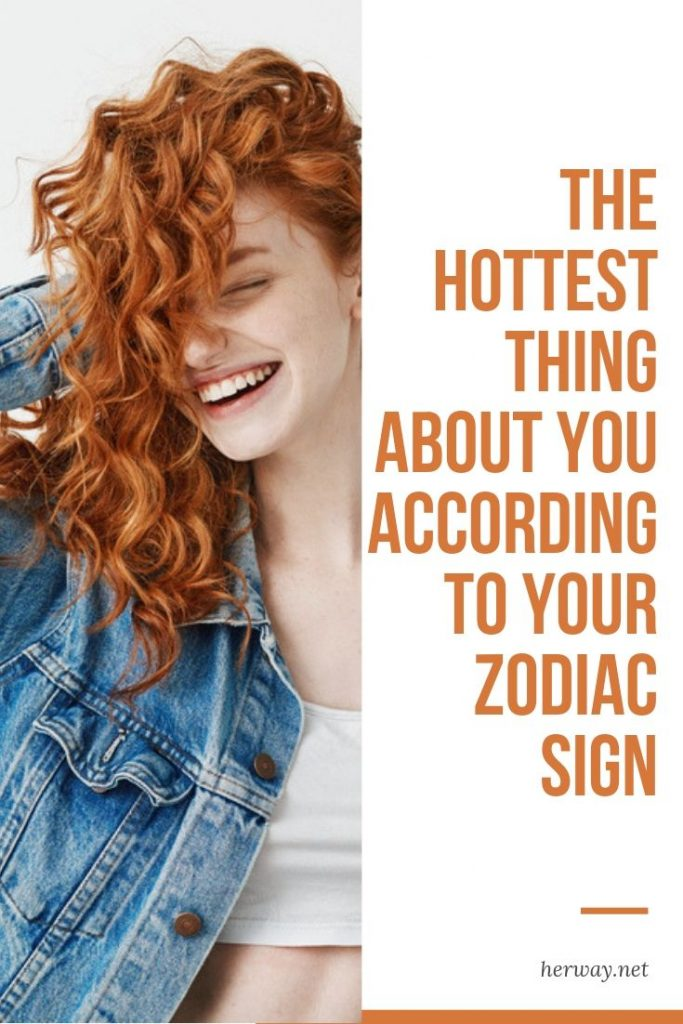 The Hottest Thing About You According To Your Zodiac Sign