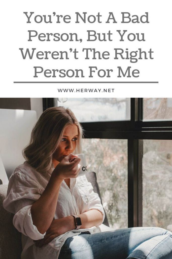 You're Not A Bad Person, But You Weren't The Right Person For Me