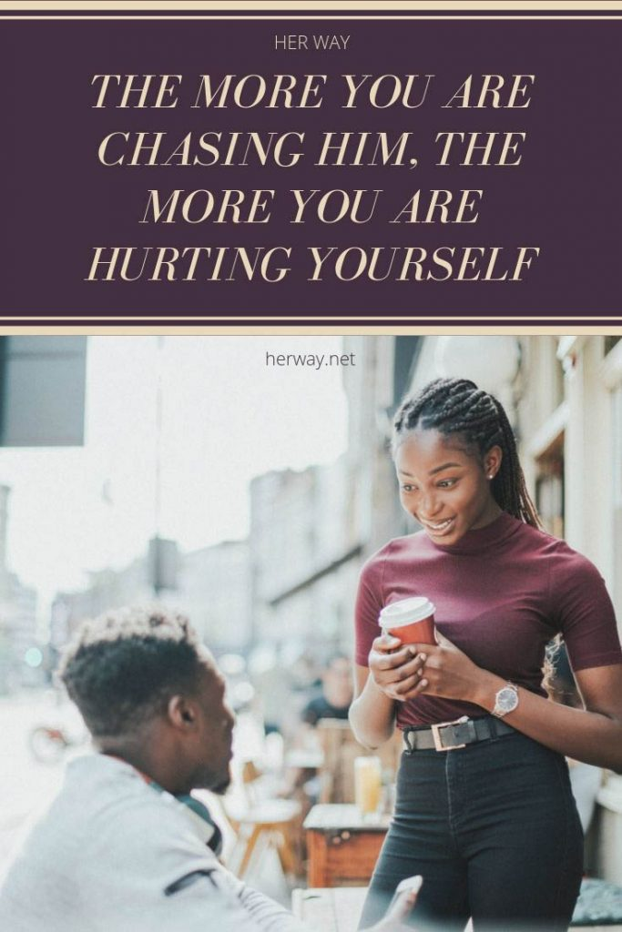 The More You Are Chasing Him, The More You Are Hurting Yourself
