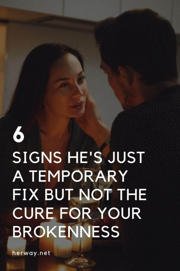 6 Signs He's Just A Temporary Fix But Not The Cure For Your Brokenness