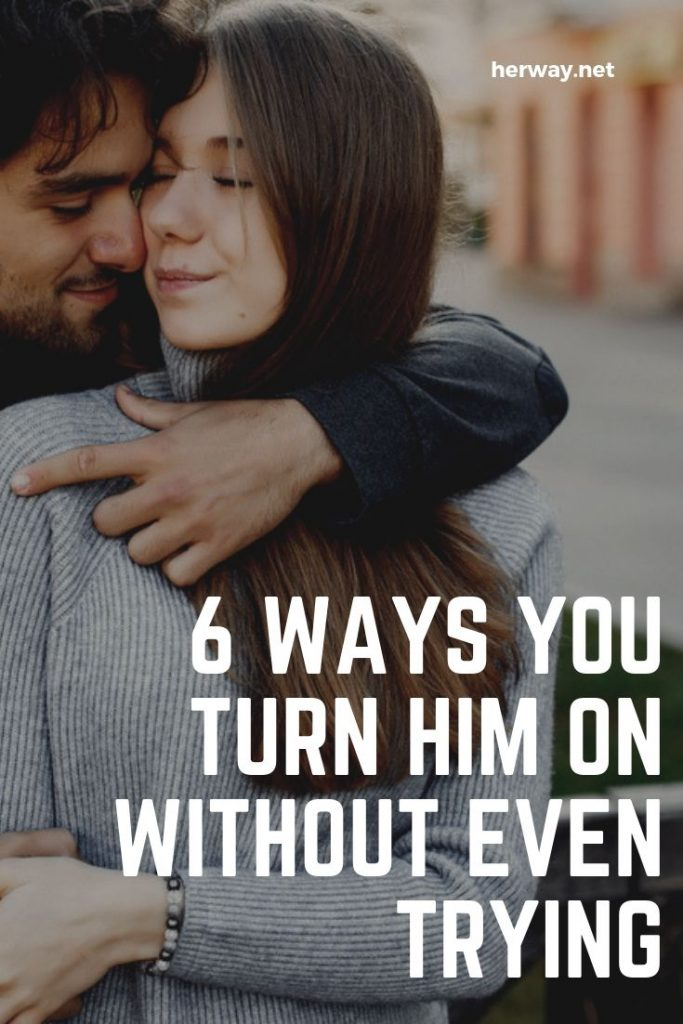 6 Ways You Turn Him On Without Even Trying