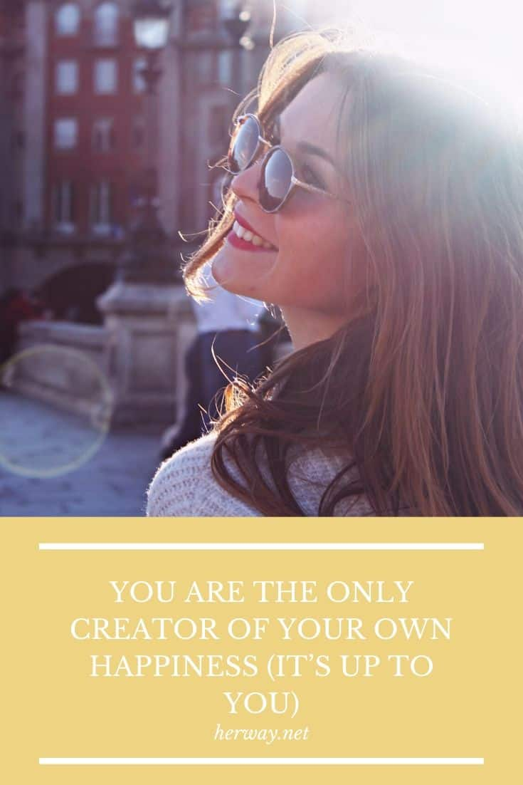 YOU ARE THE ONLY CREATOR OF YOUR OWN HAPPINESS (IT'S UP TO YOU)