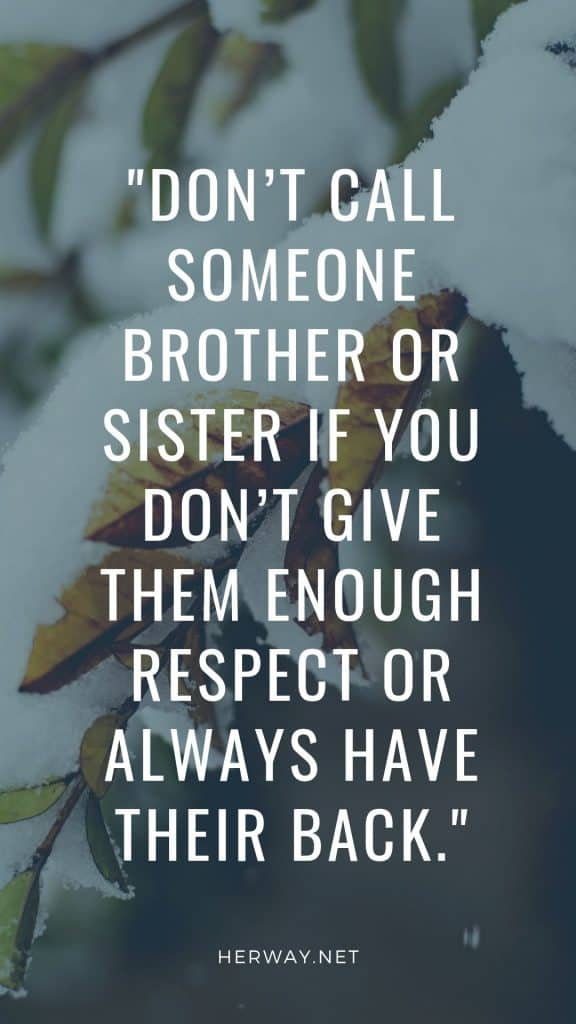 Don't call someone brother or sister if you don't give them enough respect or always have their back