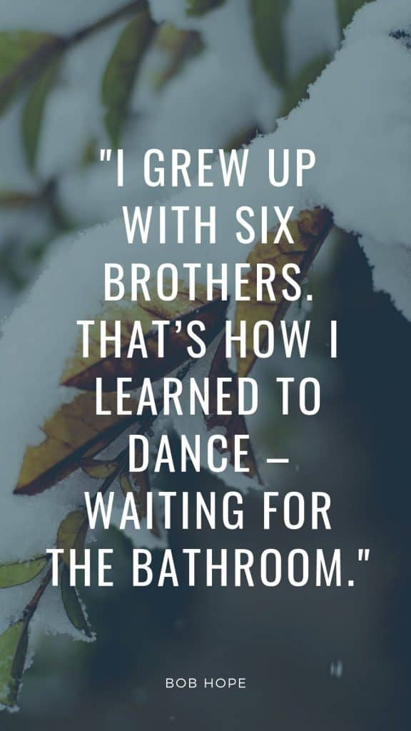 I grew up with six brothers. That's how I learned to dance – waiting for the bathroom