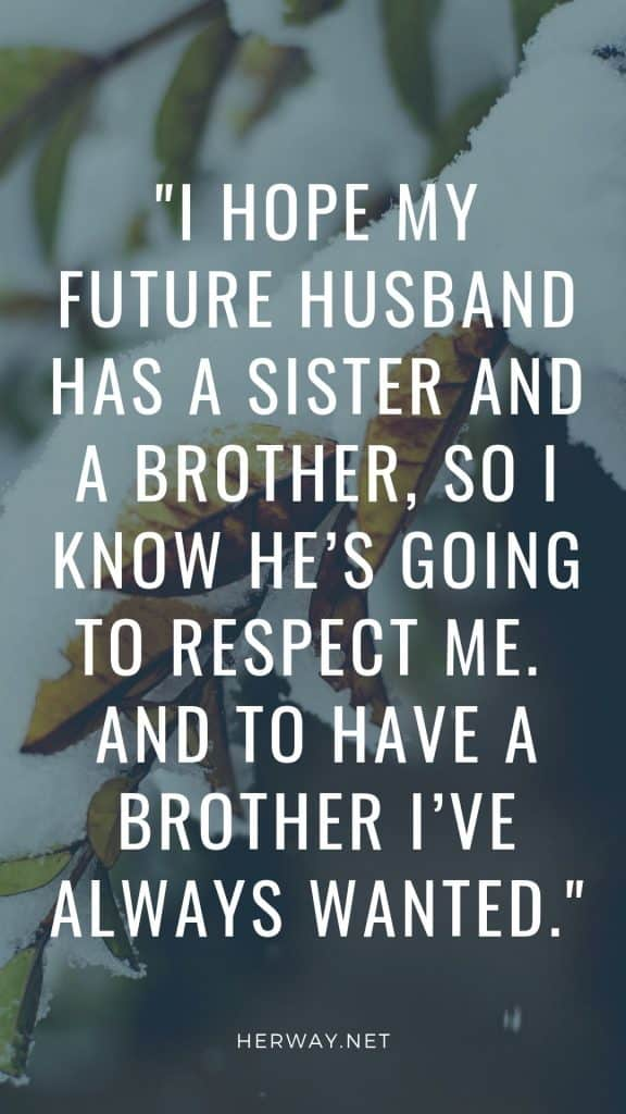 I hope my future husband has a sister and a brother, so I know he's going to respect me.  And to have a brother I've always wanted