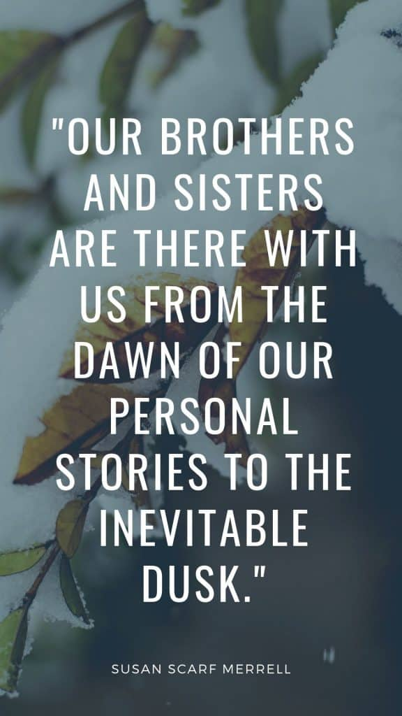 Our brothers and sisters are there with us from the dawn of our personal stories to the inevitable dusk