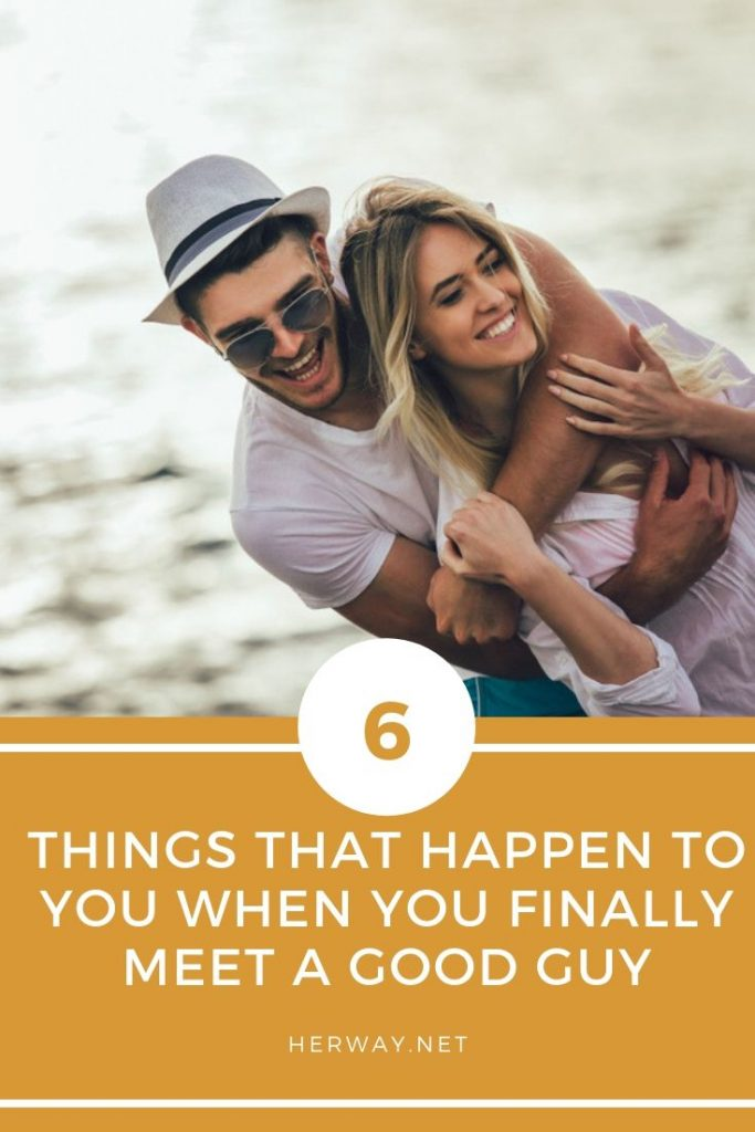 6 Things That Happen To You When You Finally Meet A Good Guy