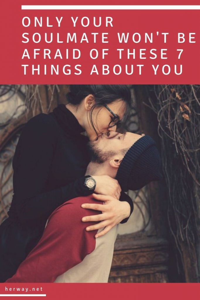 Only Your Soulmate Won't Be Afraid Of These 7 Things About You