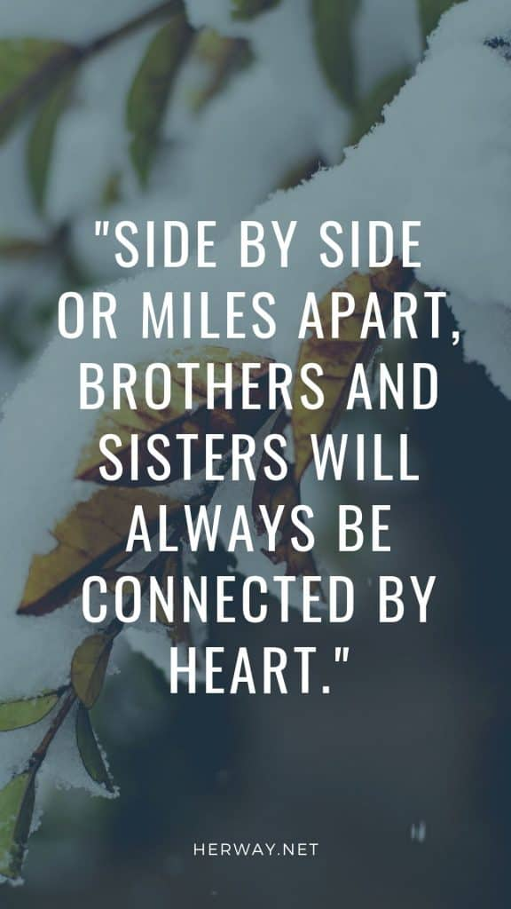 Side by side or miles apart, brothers and sisters will always be connected by heart