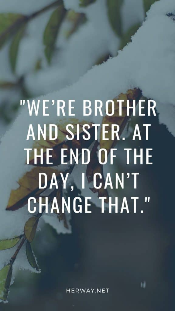 We're brother and sister. At the end of the day, I can't change that