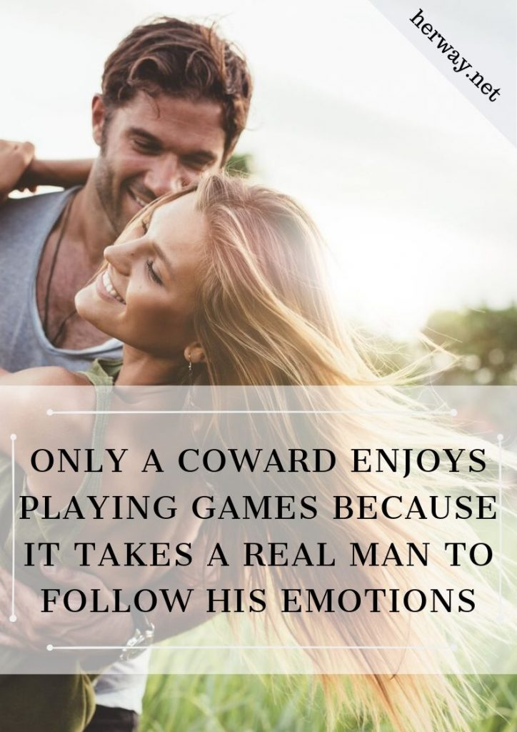 Only A Coward Enjoys Playing Games Because It Takes A Real Man To Follow His Emotions