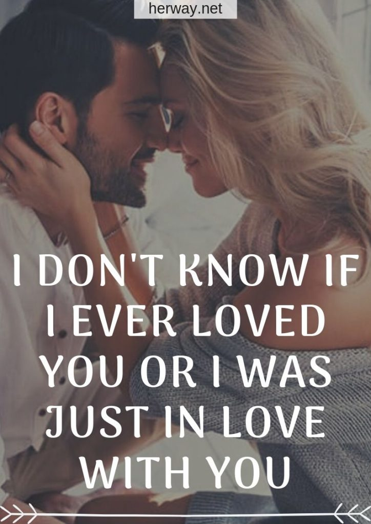 I Don't Know If I Ever Loved You Or I Was Just In Love With You