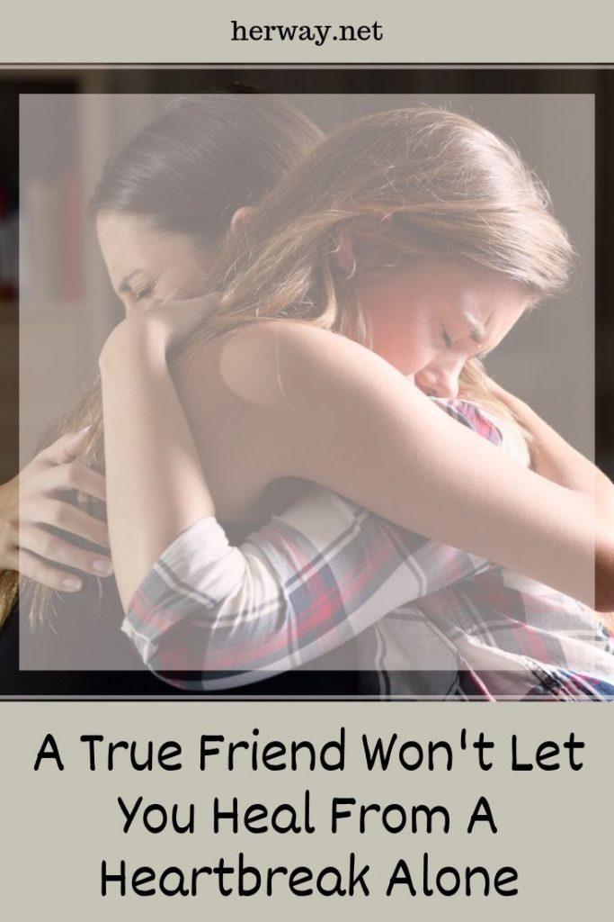 A True Friend Won't Let You Heal From A Heartbreak Alone