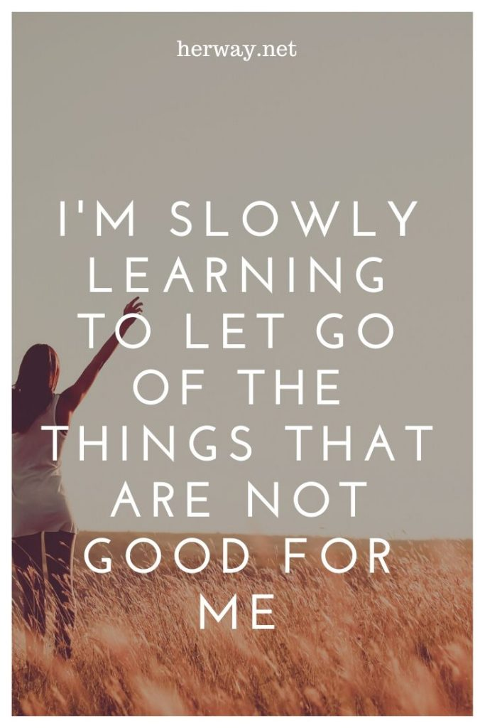 I'm Slowly Learning To Let Go Of The Things That Are Not Good For Me