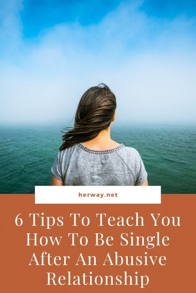 6 Tips To Teach You How To Be Single After An Abusive Relationship