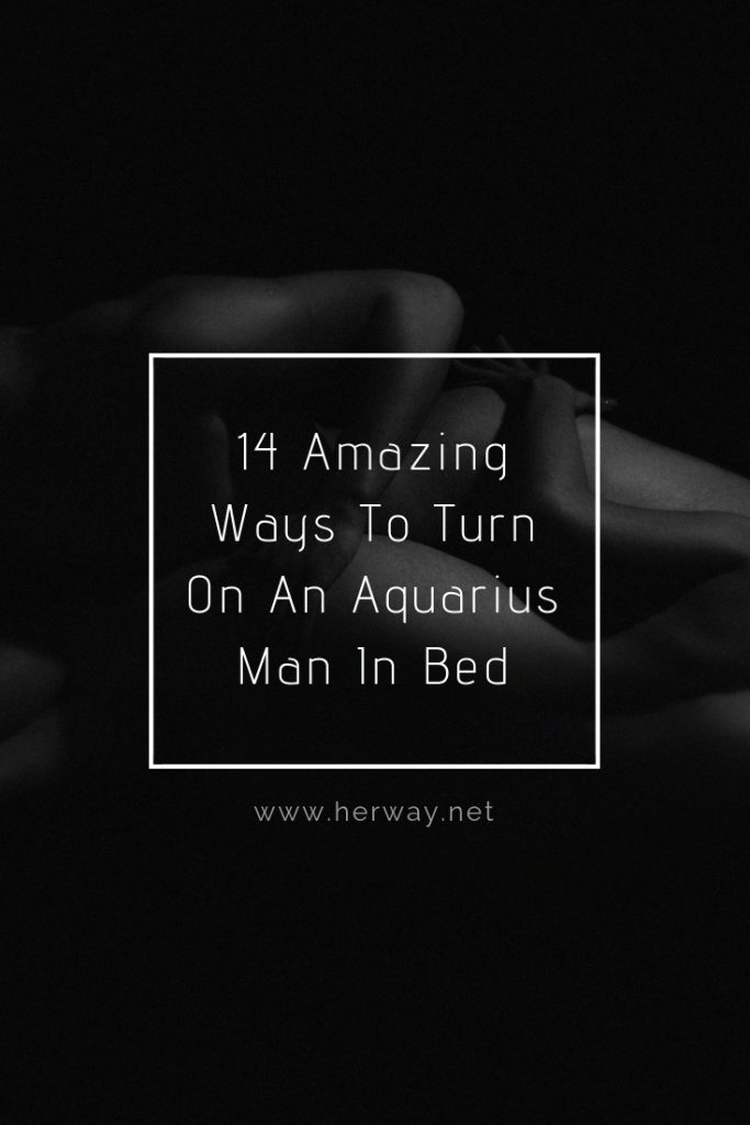 An Aquarius Man In Bed: Top 14 Amazing Ways To Turn Him On