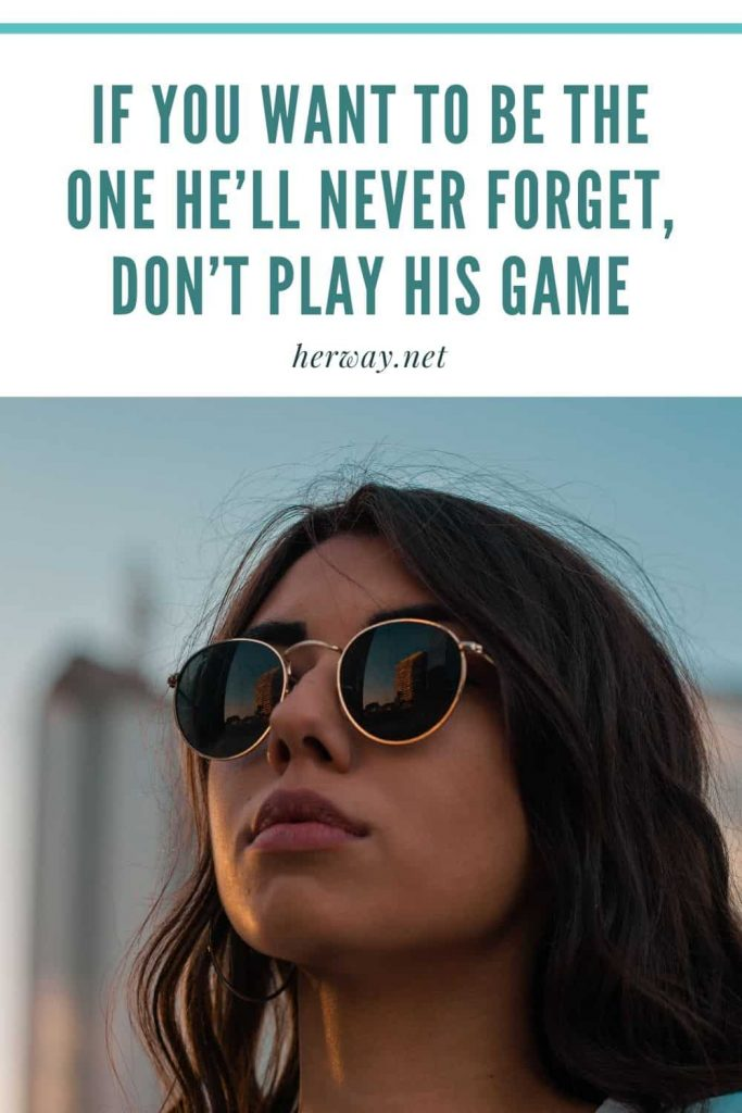 If You Want To Be The One He'll Never Forget, Don't Play His Game