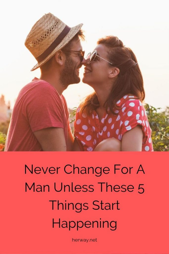 Never Change For A Man Unless These 5 Things Start Happening