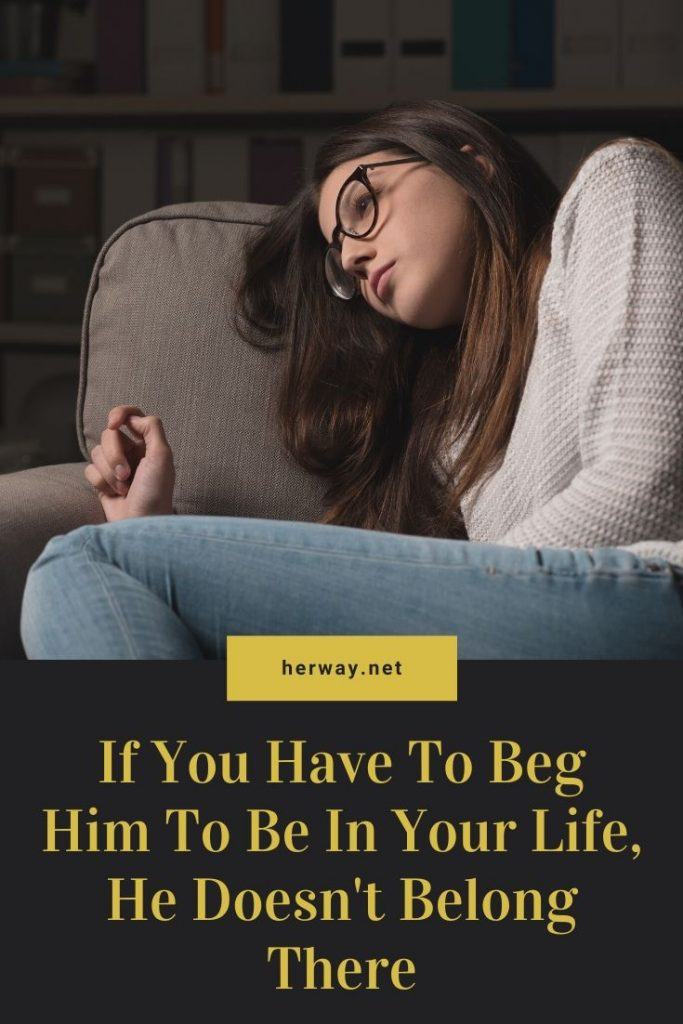 If You Have To Beg Him To Be In Your Life, He Doesn't Belong There