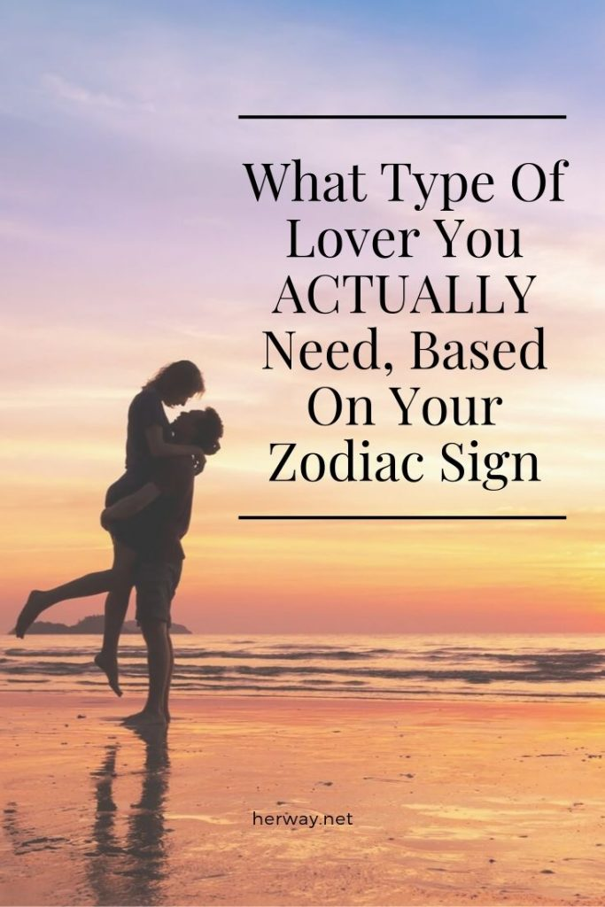 What Type Of Lover You ACTUALLY Need, Based On Your Zodiac Sign