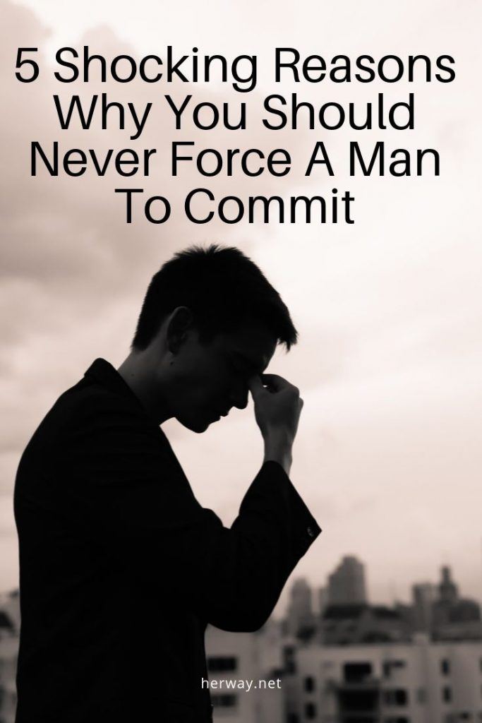 5 Shocking Reasons Why You Should Never Force A Man To Commit