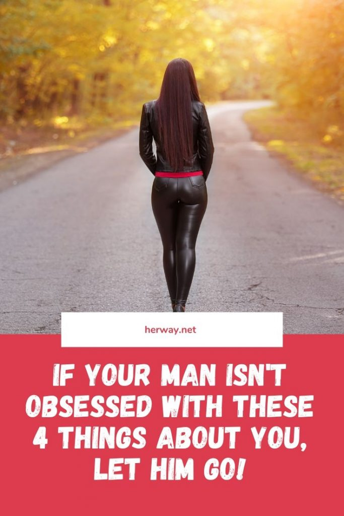 If Your Man Isn't Obsessed With These 4 Things About You, Let Him Go!