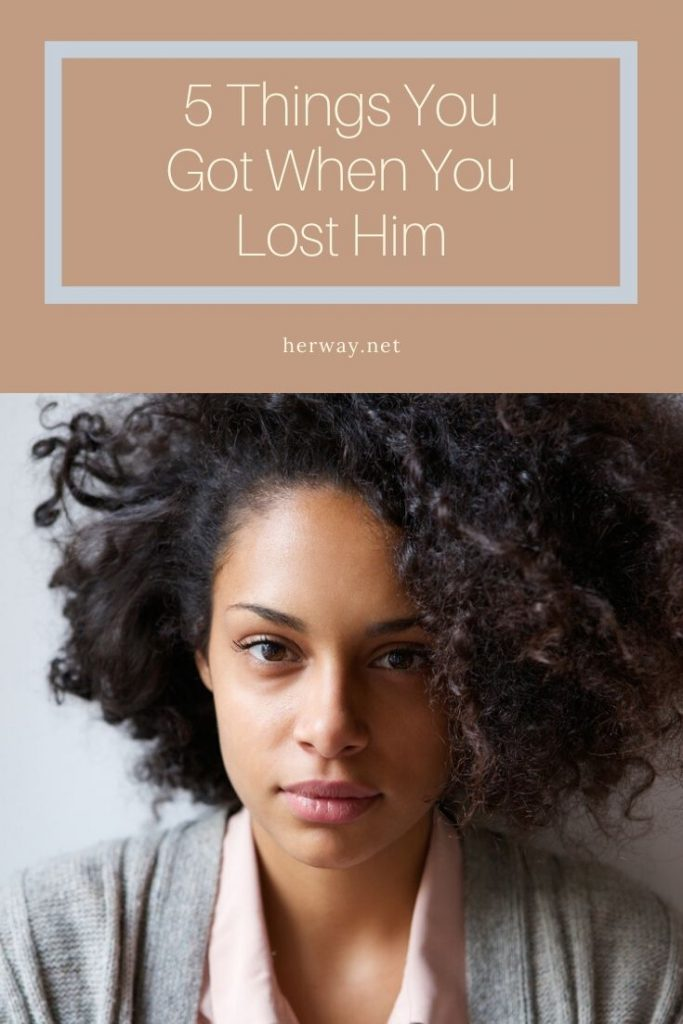 5 Things You Got When You Lost Him