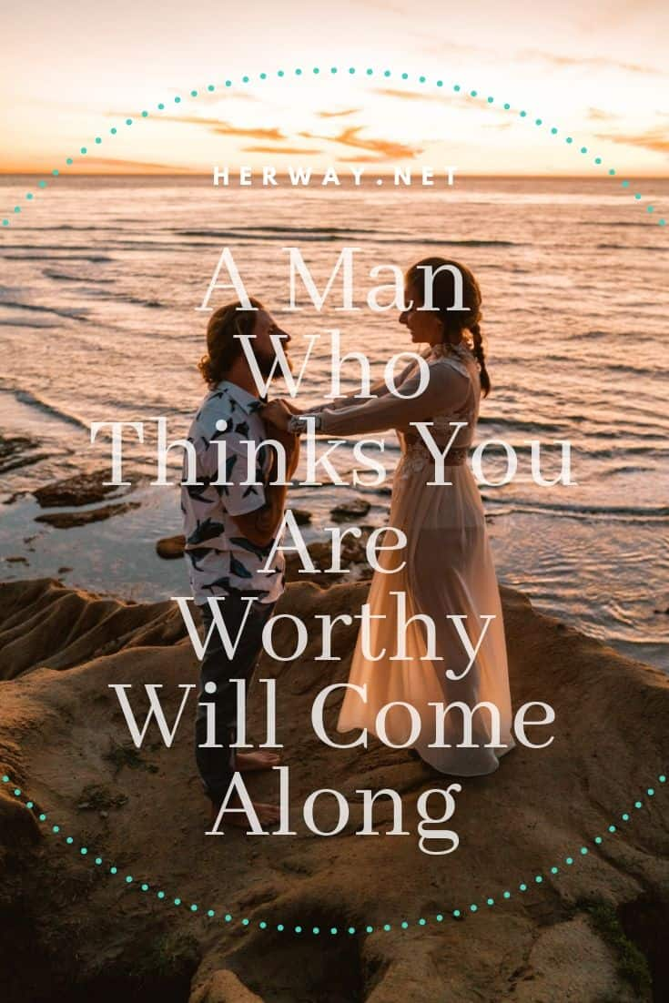 A Man Who Thinks You Are Worthy Will Come Along