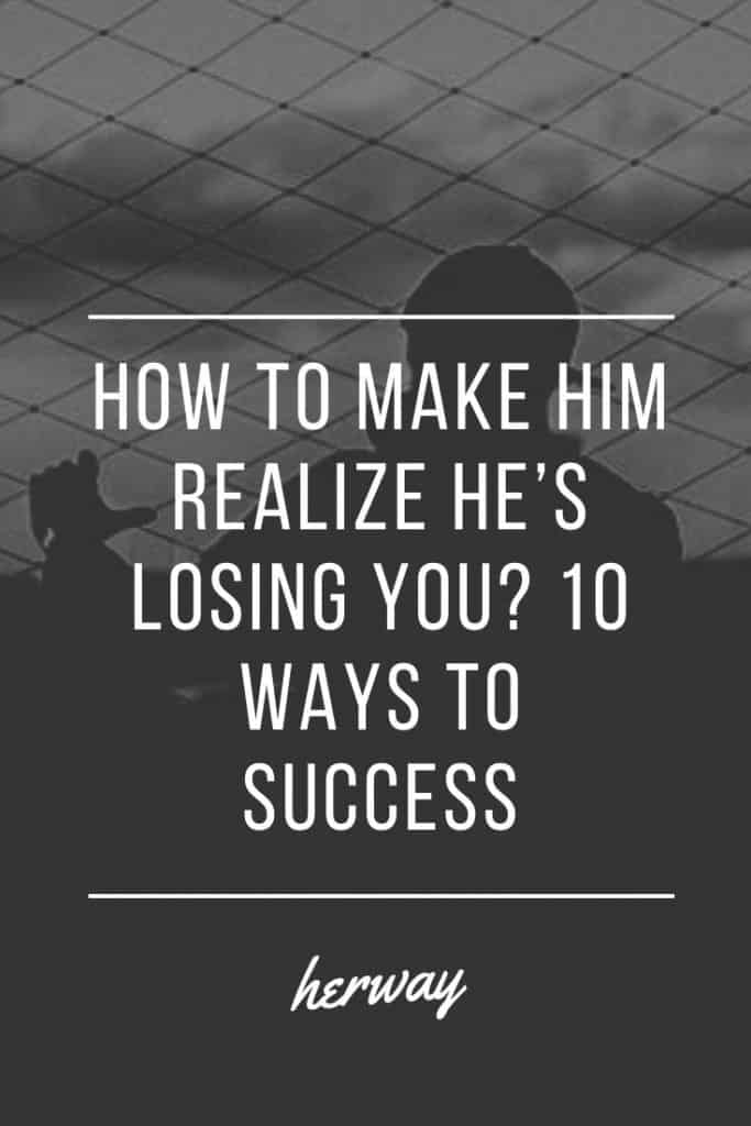 How To Make Him Realize He's Losing You? 10 Ways To Success