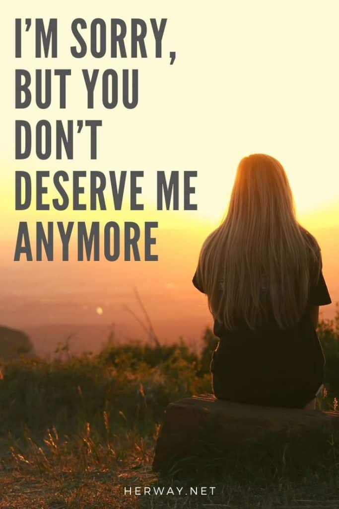 I'm Sorry, But You Don't Deserve Me Anymore