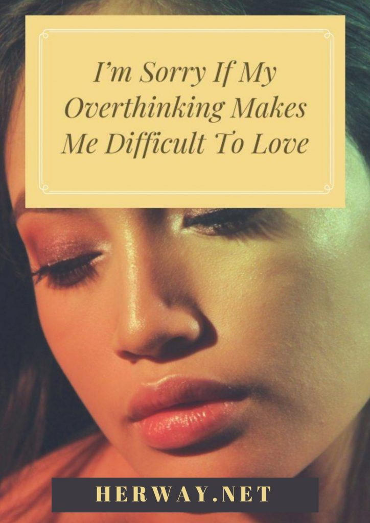 I'm Sorry If My Overthinking Makes Me Difficult To Love
