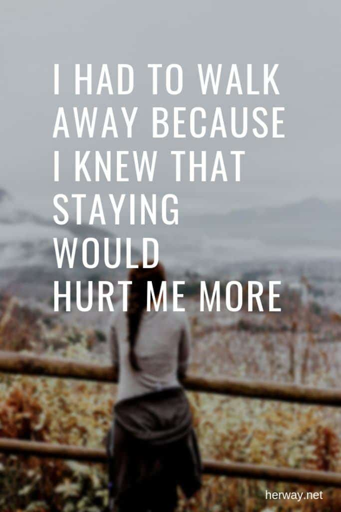 I Had To Walk Away Because I Knew That Staying Would Hurt Me More