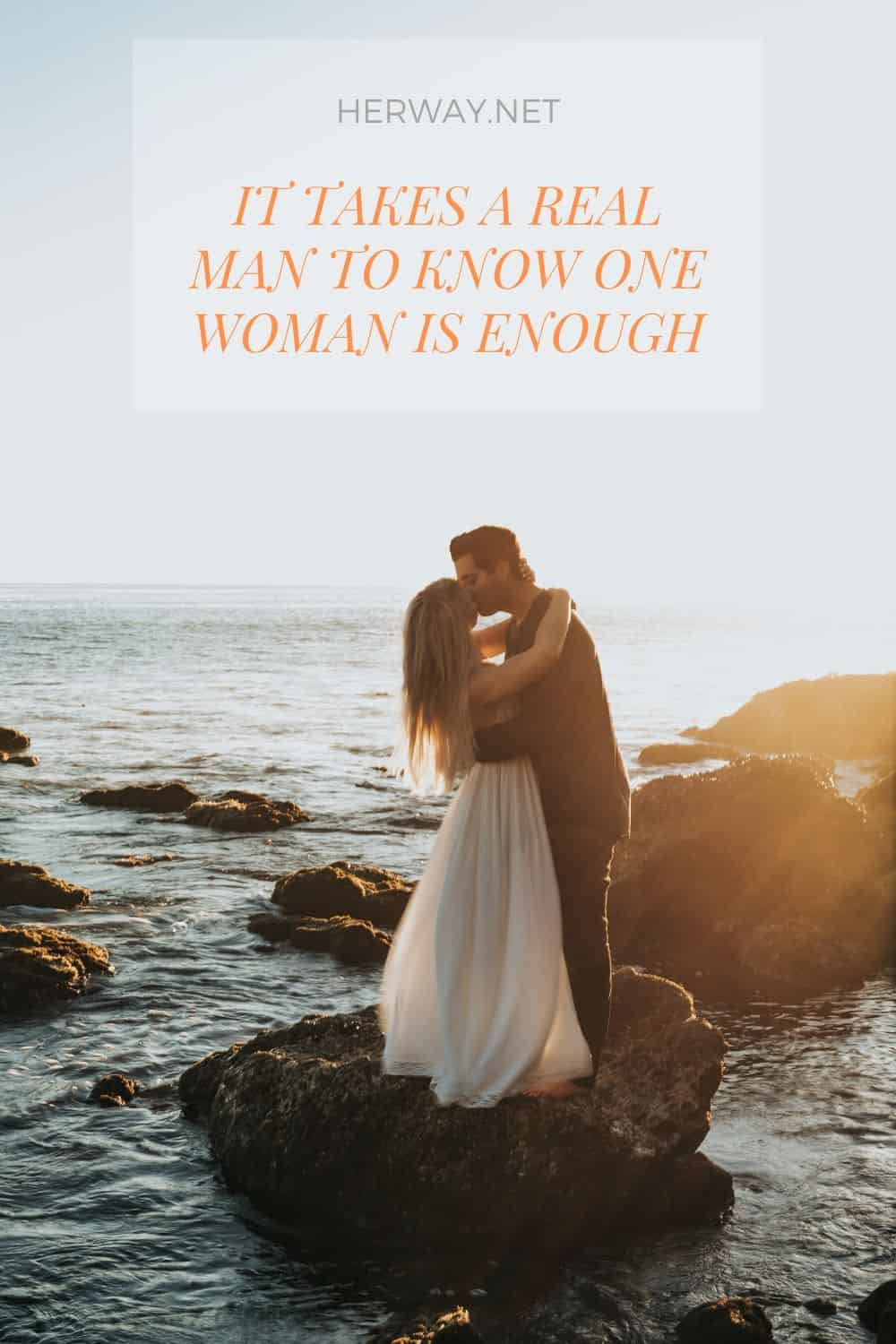 It Takes A Real Man To Know One Woman Is Enough