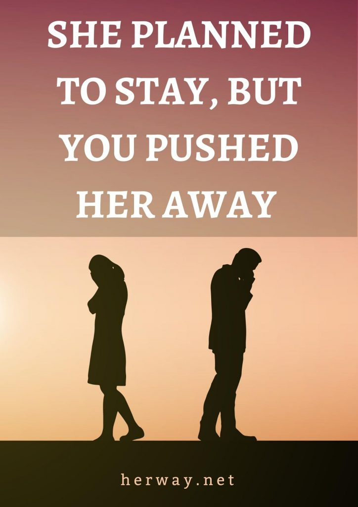She Planned To Stay, But You Pushed Her Away