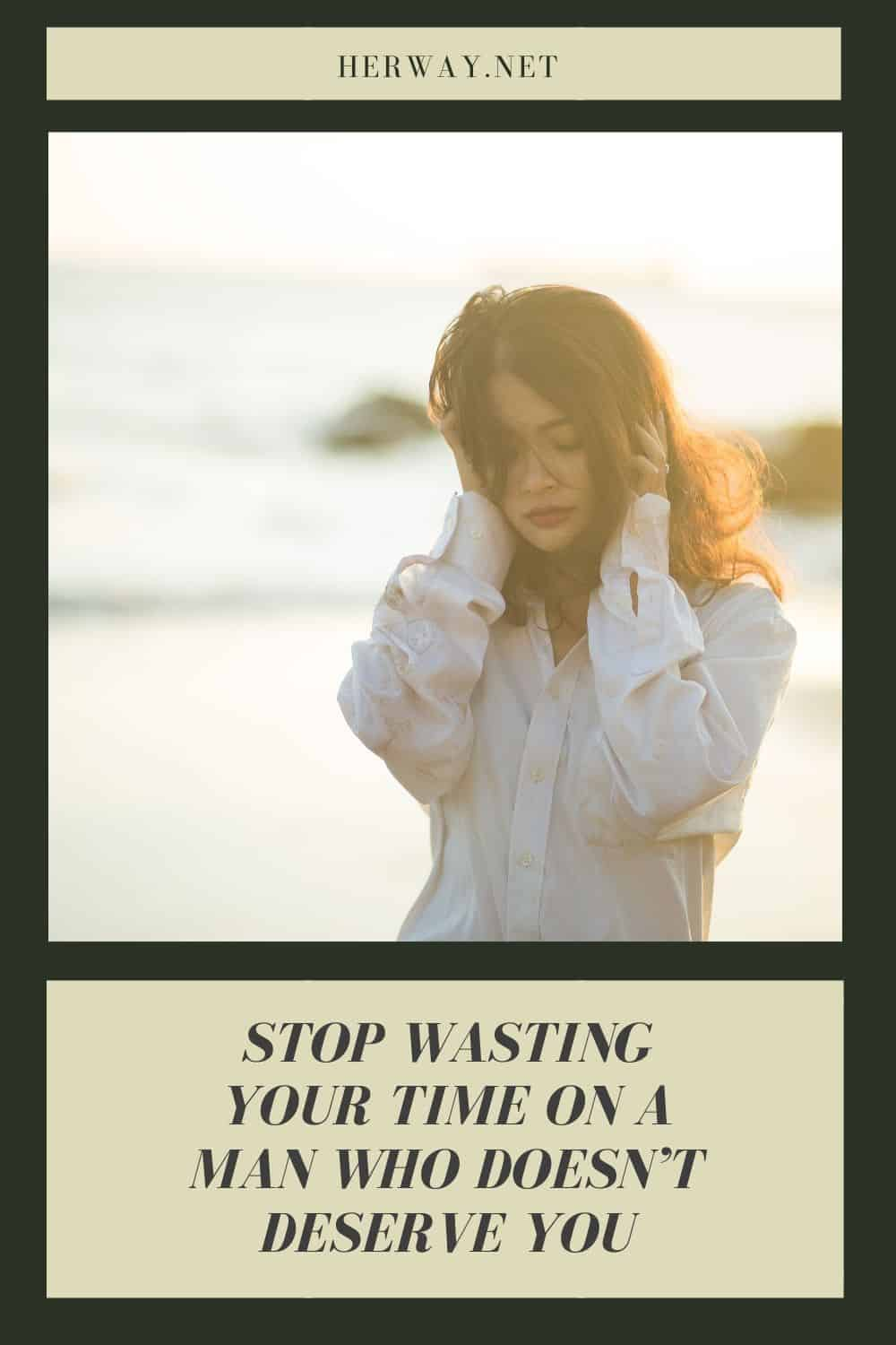 Stop Wasting Your Time On A Man Who Doesn't Deserve You
