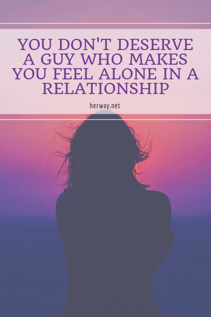 You Don't Deserve A Guy Who Makes You Feel Alone In A Relationship