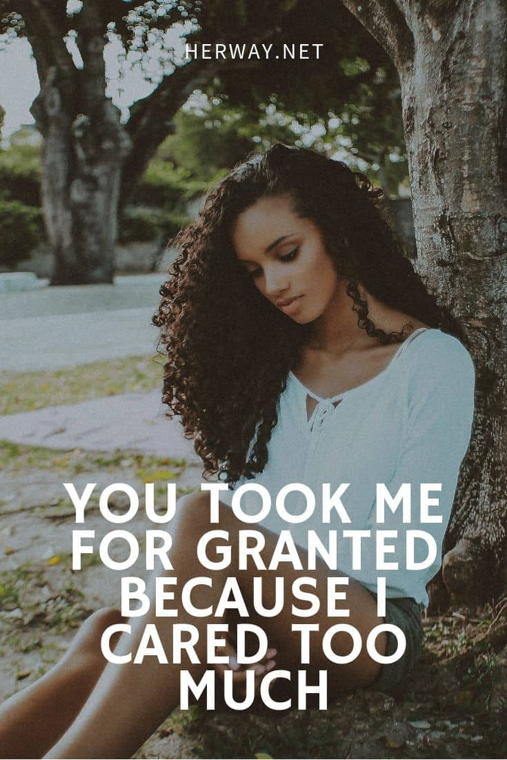 You Took Me For Granted Because I Cared Too Much