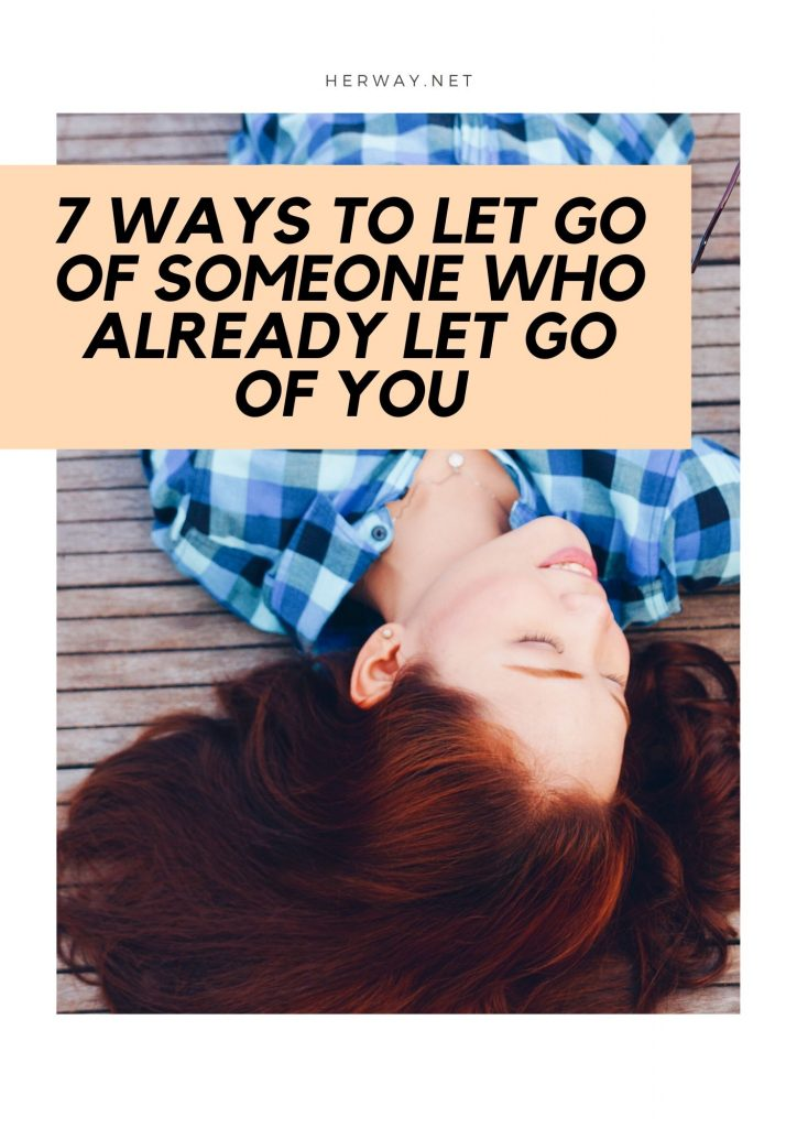 7 Ways To Let Go Of Someone Who Already Let Go Of You