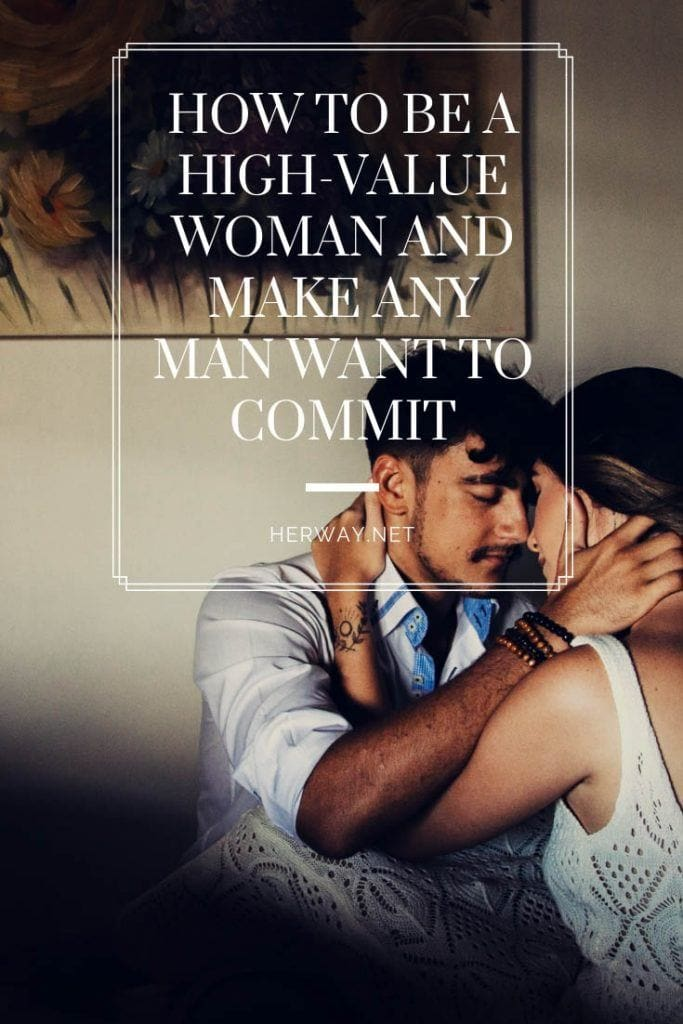 How To Be A High-Value Woman And Make Any Man Want To Commit