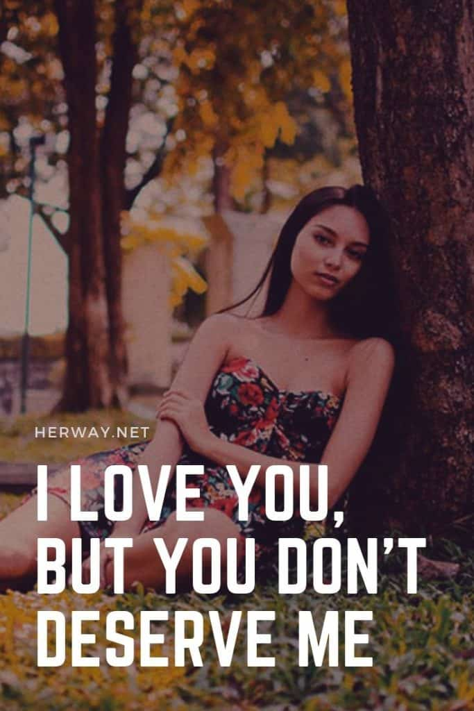 I Love You, But You Don't Deserve Me