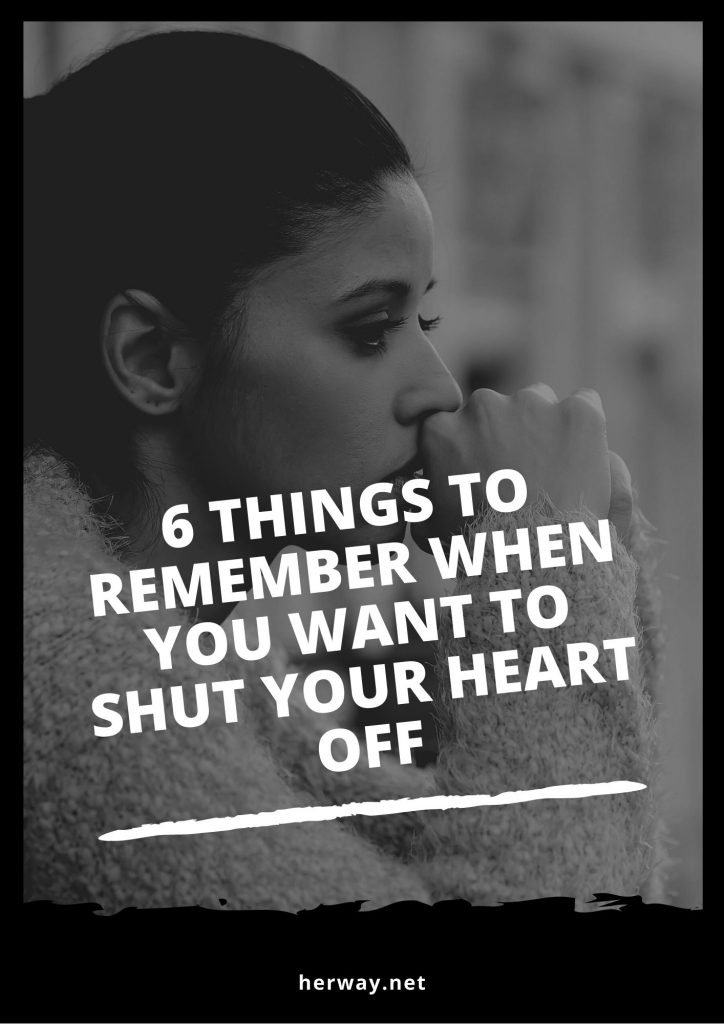 6 Things To Remember When You Want To Shut Your Heart Off