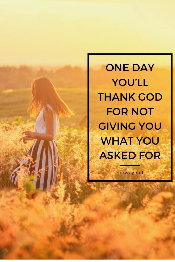 One Day You'll Thank God For Not Giving You What You Asked For